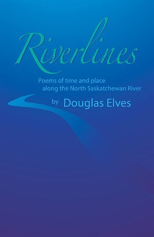 Riverlines: Poems Of Time And Place Along The North Saskatchewan River by Douglas Elves