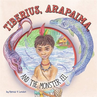 Tiberius, Arapaima, And The Monster Eel by Patrick V London