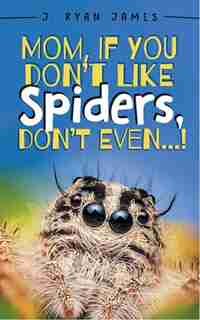 Mom, If You Don't Like Spiders, Don't Even! by J Ryan James