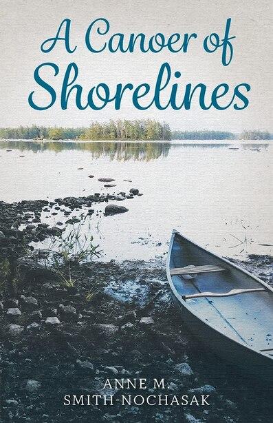 A Canoer Of Shorelines by Anne M Smith-nochasak