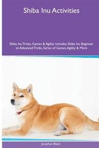 Shiba Inu  Activities Shiba Inu Tricks, Games & Agility. Includes: Shiba Inu Beginner to Advanced Tricks, Series of Games, Agility and More by Jonathan Black