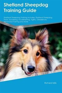 Shetland Sheepdog Training Guide Shetland Sheepdog Training Includes: Shetland Sheepdog Tricks, Socializing, Housetraining, Agility, Obedience, Behavioral Training and M by Jonathan Black