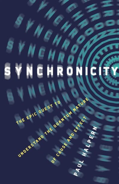 Synchronicity: The Epic Quest To Understand The Quantum Nature Of Cause And Effect by Paul Halpern
