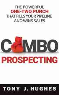 Combo Prospecting: The Powerful One-two Punch That Fills Your Pipeline And Wins Sales de Tony J. Hughes