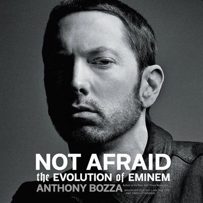 Not Afraid: The Evolution Of Eminem by Anthony Bozza