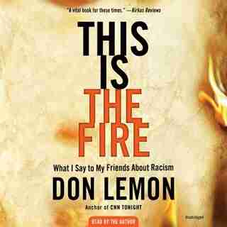 This Is The Fire: What I Say To My Friends About Racism by Don Lemon