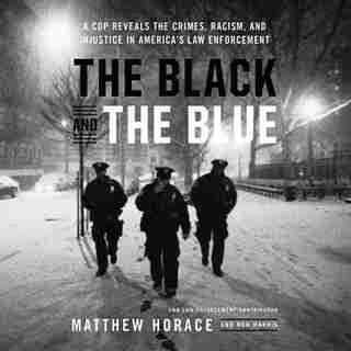 The Black And The Blue: A Cop Reveals The Crimes, Racism, And Injustice In America's Law Enforcement by Matthew Horace