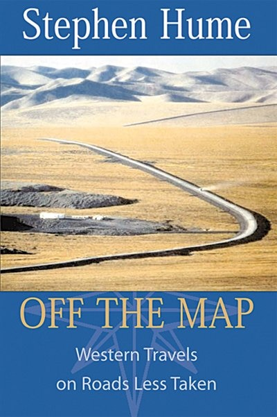 Off The Map: Western Travels On Roads Less Taken by Stephen Hume