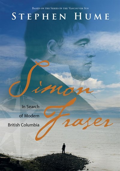 Simon Fraser: In Search Of Modern British Columbia by Stephen Hume