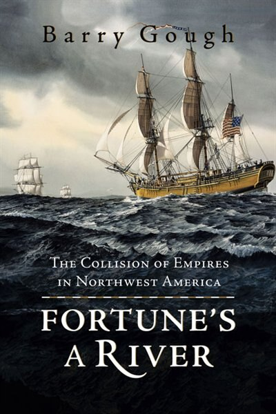 Fortune's A River: The Collision Of Empires In Northwest America by Barry Gough