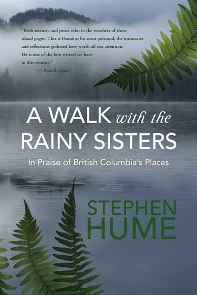 A Walk With The Rainy Sisters: In Praise Of British Columbia's Places by Stephen Hume