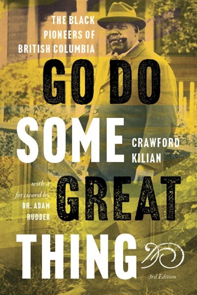 Go Do Some Great Thing: The Black Pioneers Of British Columbia by Crawford Kilian