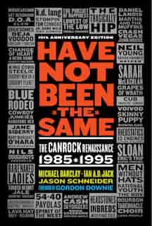 Have Not Been The Same (rev): The Canrock Renaissance 1985-1995 by Michael Barclay