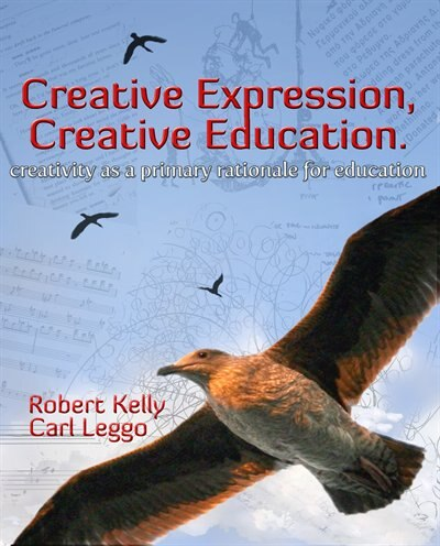 Creative Expression, Creative Education: Creativity As A Primary Rationale For Education by Robert Kelly