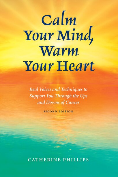 Calm Your Mind, Warm Your Heart: Real Voices and Techniques to Support You Through the Ups and Downs of Cancer by Catherine Phillips