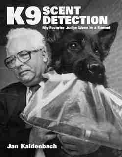 K9 Scent Detection: My Favorite Judge Lives in a Kennel by Jan Kaldenbach