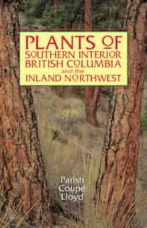 Plants of Southern Interior British Columbia and the Inland Northwest by Roberta Parish