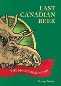 Last Canadian Beer pb: The Moosehead Story by Harvey Sawler