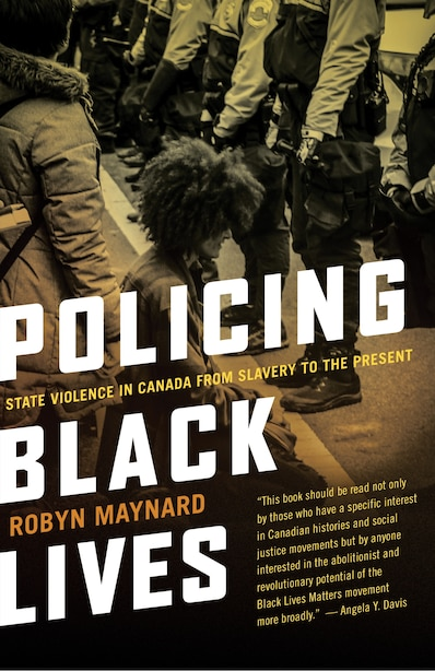 Policing Black Lives: State Violence In Canada From Slavery To The Present by Robyn Maynard