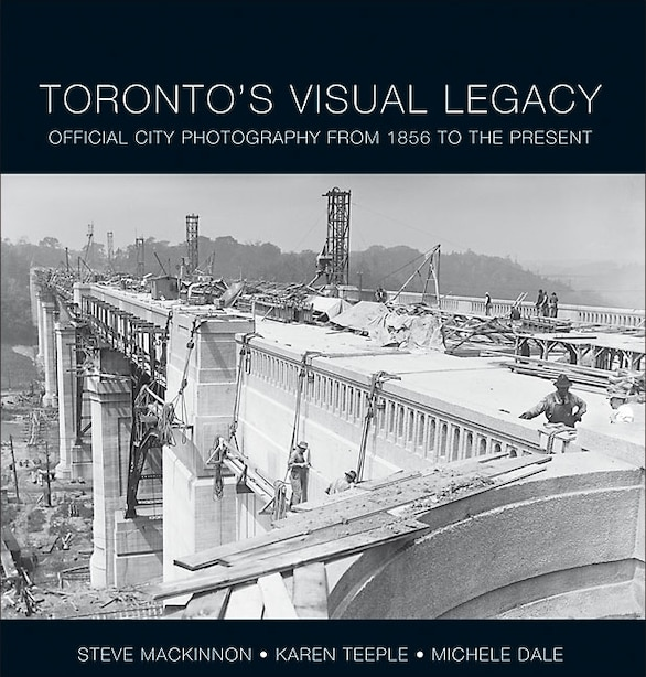 Toronto's Visual Legacy: Official City Photography from 1856 to the Present by Steve MacKinnon