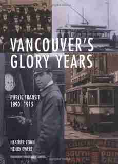 Vancouver's Glory Years: Public Transit 1890 - 1915 by Heather Conn