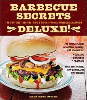 Barbecue Secrets Deluxe!: The Very Best Recipes, Tips, and Tricks from a Barbecue Champion by Ron Shewchuk