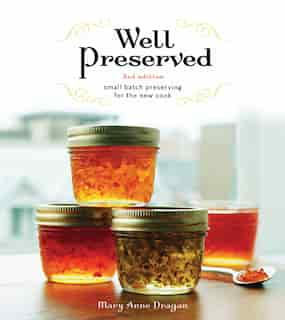 Well Preserved: Small Batch Preserving for the New Cook by Mary Anne Dragan