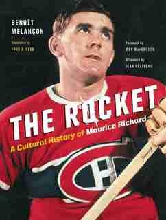 The Rocket: A Cultural History of Maurice Richard by Benoît Melançon
