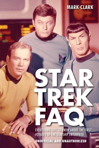 Star Trek Faq (unofficial And Unauthorized): Everything Left To Know About The First Voyages Of The Starship Enterprise by Mark Clark