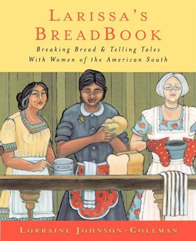 Larissa's Breadbook: Ten Incredible Southern Women And Their Stories Of Courage, Adventure, And Discovery by Lorraine Johnson-coleman