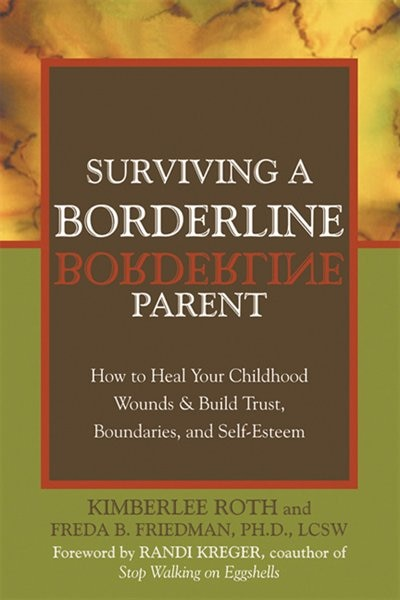 Surviving a Borderline Parent: How to Heal Your Childhood Wounds and Build Trust, Boundaries, and Self-Esteem by Kimberlee Roth