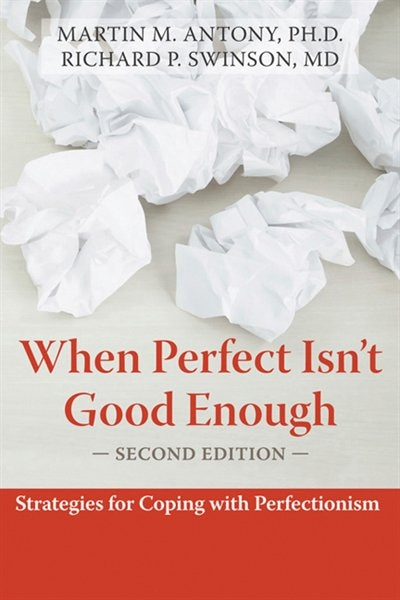 When Perfect Isn't Good Enough: Strategies for Coping with Perfectionism by Martin M. Antony