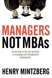 Managers Not MBAs: A Hard Look at the Soft Practice of Managing and Management Development by Henry Mintzberg