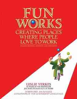 Fun Works: Creating Places Where People Love To Work by Leslie Yerkes