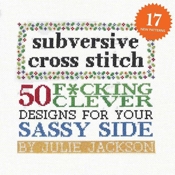 Subversive Cross Stitch: 50 F*cking Clever Designs For Your Sassy Side de Julie Jackson