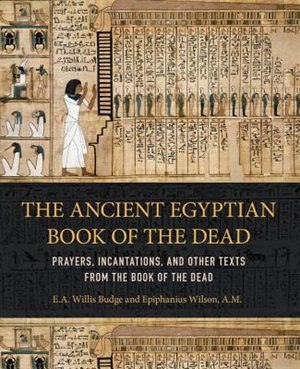 Ancient Egyptian Book Of The Dead: Prayers, Incantations, And Other Texts From The Book Of The Dead by Epiphanius Wilson