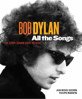 Bob Dylan All The Songs: The Story Behind Every Track by Philippe Margotin