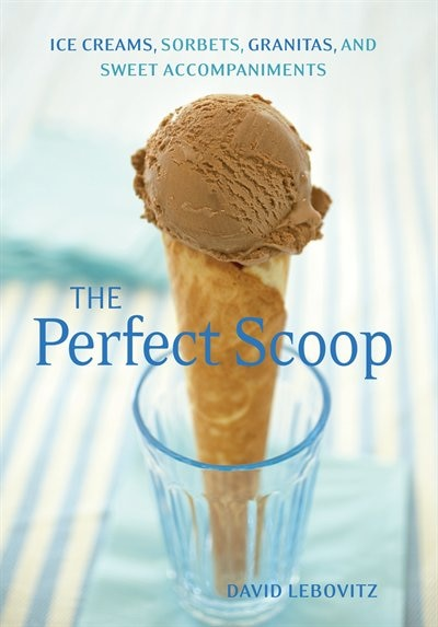 The Perfect Scoop: Ice Creams, Sorbets, Granitas, And Sweet Accompaniments by David Lebovitz