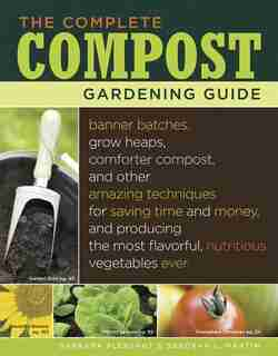 The Complete Compost Gardening Guide: Banner batches, grow heaps, comforter compost, and other amazing techniques for saving time and mon by Deborah L. Martin