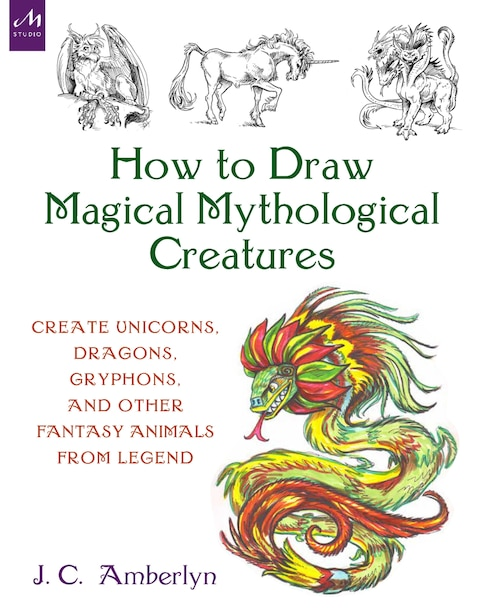 How To Draw Magical Mythological Creatures: Create Unicorns, Dragons, Gryphons, And Other Fantasy Animals From Legend de J.c. Amberlyn