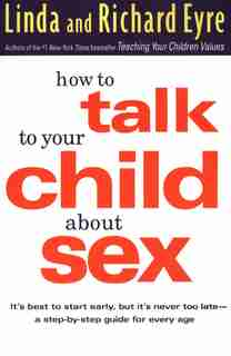 How To Talk To Your Child About Sex: It's Best to Start Early, but It's Never Too Late -- A Step-by-Step Guide for Every Age by Linda Eyre