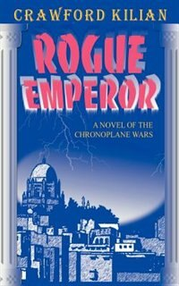 Rogue Emperor: A Novel Of The Chronoplane Wars by Crawford Kilian