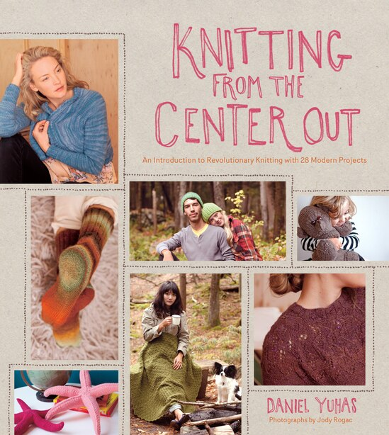 Knitting From The Center Out: An Introduction To Revolutionary Knitting With 28 Modern Projects by Daniel Yuhas