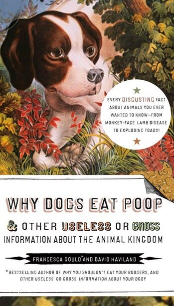 Why Dogs Eat Poop, And Other Useless Or Gross Information About The Animal Kingdom: Every Disgusting Fact About Animals You Ever Wanted To Know -- From Monkey-face de Francesca Gould