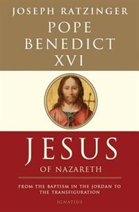 Jesus Of Nazareth: From The Baptism In The Jordan To The Transfiguration by Pope Emeritus Benedict Xvi