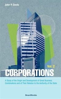 Corporations: A Study of the Origin and Development of Great Business Combinations and of Their Relation to the Authority of the Sta by Bob Terrell