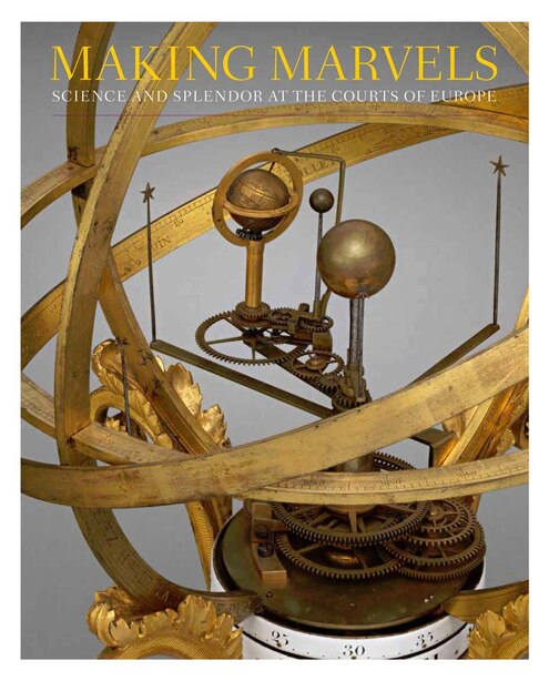 Making Marvels: Science And Splendor At The Courts Of Europe by Wolfram Koeppe
