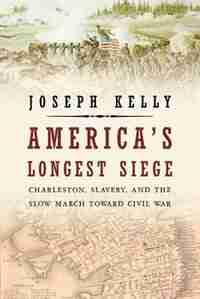 America's Longest Siege: Charleston, Slavery, And The Slow March Toward Civil War by Joseph Kelly