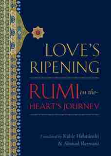 Love's Ripening: Rumi On The Heart's Journey by Mevlana Jalaluddin Rumi