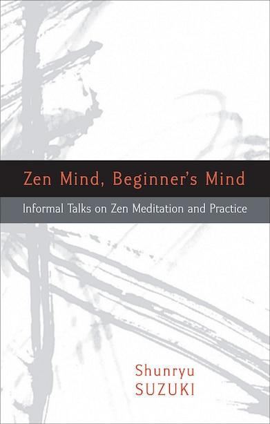 Zen Mind, Beginner's Mind: Informal Talks On Zen Meditation And Practice by Shunryu Suzuki